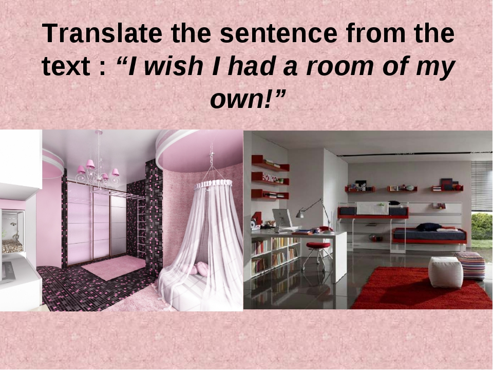 "Translate the sentence from the text : ""I wish I had a room of my own!"""