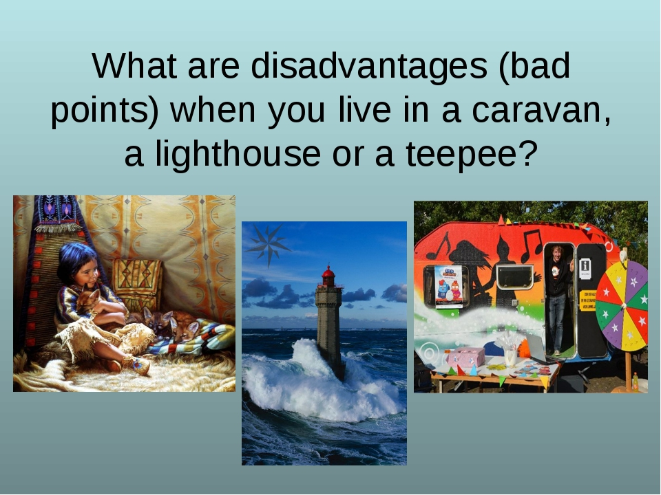 What are disadvantages (bad points) when you live in a caravan, a lighthouse...