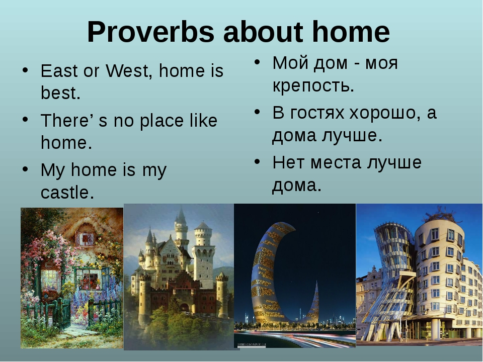 Proverbs about home East or West, home is best. There' s no place like home....