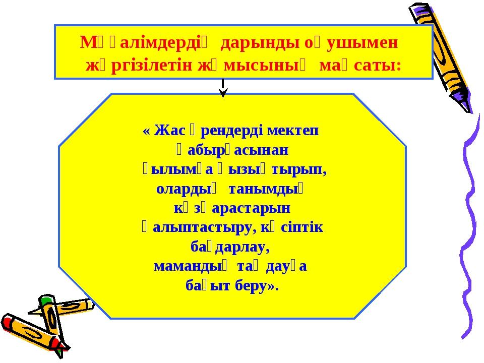 Мұғалімдердің дарынды оқушымен жүргізілетін жұмысының мақсаты: « Жас өрендерд...