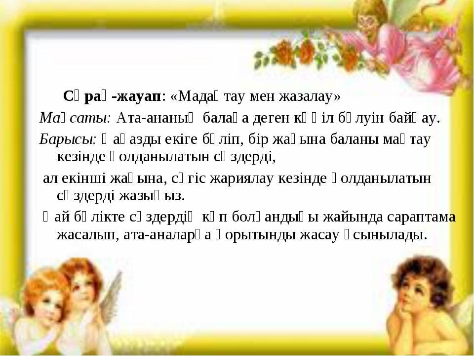 Сұрақ-жауап: «Мадақтау мен жазалау» Мақсаты:Ата-ананың балаға деген көңіл б...