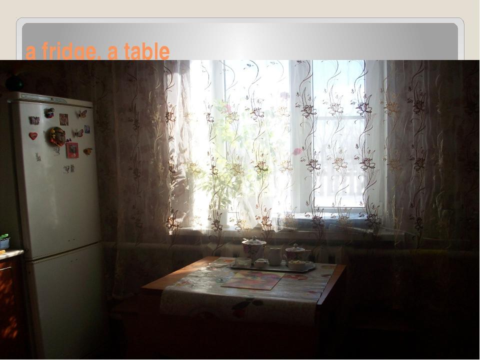 a fridge, a table