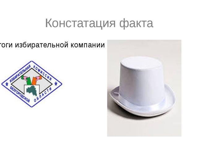Констатация факта Итоги избирательной компании