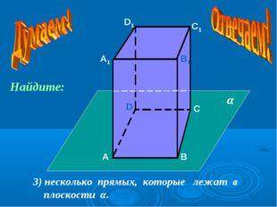А А1 В В1 С С1 D D1 3) несколько прямых, которые лежат в плоскости α. α Найди