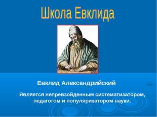 Евклид Александрийский Является непревзойденным систематизатором, педагогом
