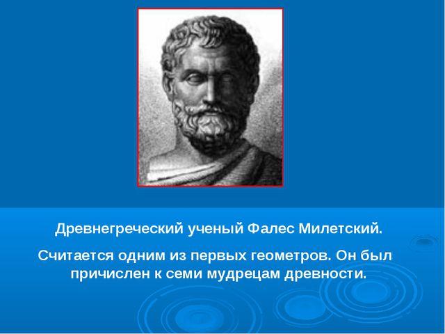 Древнегреческий ученый Фалес Милетский. Считается одним из первых геометров....