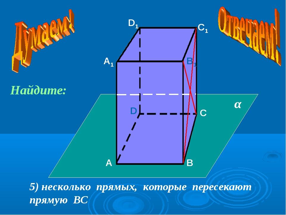 А А1 В В1 С С1 D D1 5) несколько прямых, которые пересекают прямую ВС α Найди...