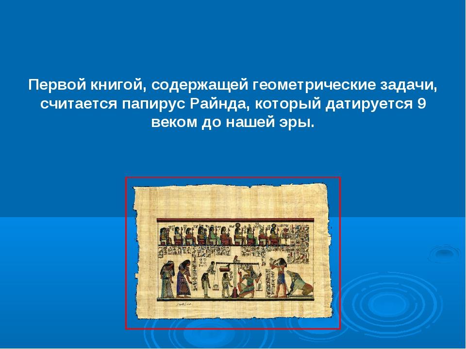 Первой книгой, содержащей геометрические задачи, считается папирус Райнда, ко...