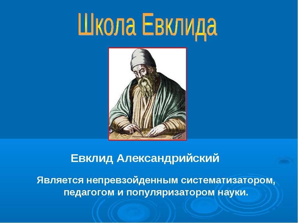 Евклид Александрийский Является непревзойденным систематизатором, педагогом...
