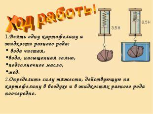 1.Взять одну картофелину и жидкости разного рода: вода чистая, вода, насыщенн