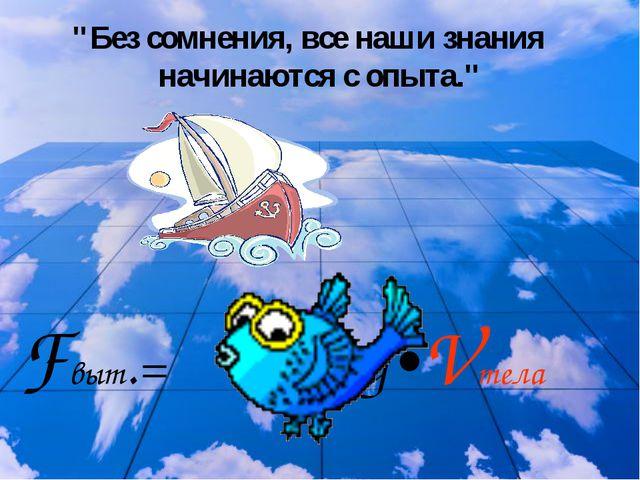 """""""Без сомнения, все наши знания начинаются с опыта."""" Fвыт.= ρ жидк.•g•Vтела"""