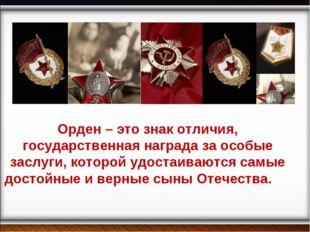 Орден – это знак отличия, государственная награда за особые заслуги, которой