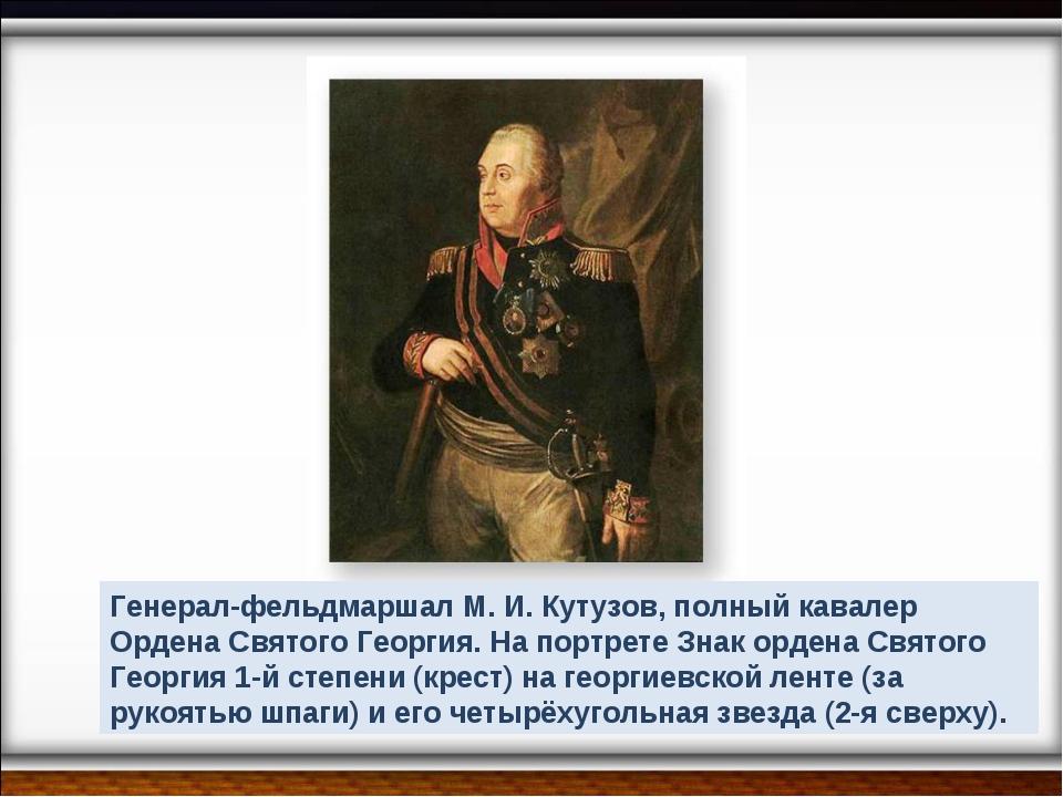 Генерал-фельдмаршал М. И. Кутузов, полный кавалер Ордена Святого Георгия. На...