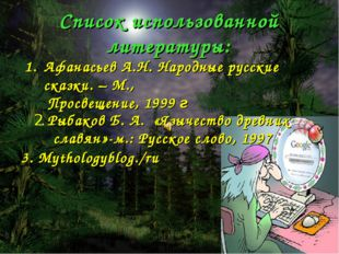 Список использованной литературы: Афанасьев А.Н. Народные русские сказки. – М