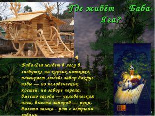 Где живёт Баба-Яга? Баба-Яга живет в лесу в «избушке на курьих ножках», пожир