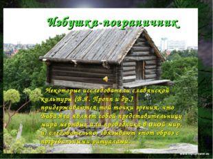 Избушка-пограничник Некоторые исследователи славянской культуры (В.Я. Пропп и