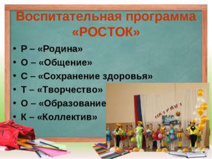 Воспитательная программа «РОСТОК» Р – «Родина» О – «Общение» С – «Сохранение