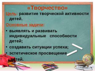«Творчество» Цель: развитие творческой активности детей. Основные задачи: выя