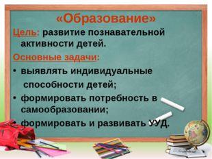 «Образование» Цель: развитие познавательной активности детей. Основные задачи