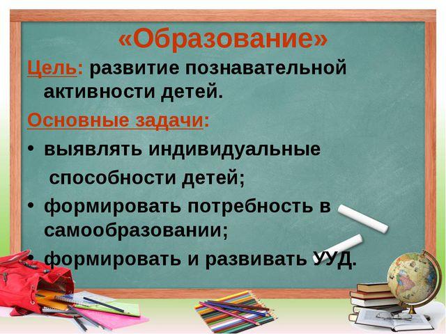 «Образование» Цель: развитие познавательной активности детей. Основные задачи...