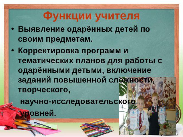 Функции учителя Выявление одарённых детей по своим предметам. Корректировка п...