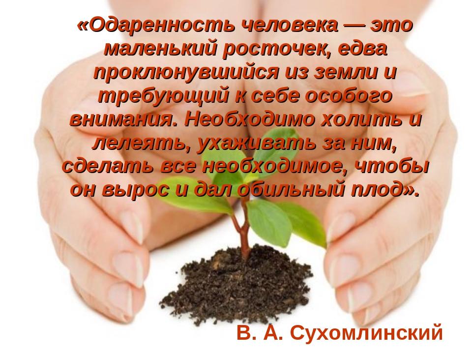 «Одаренность человека — это маленький росточек, едва проклюнувшийся из земли...