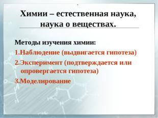 Химии – естественная наука, наука о веществах. . Методы изучения химии: 1.Наб