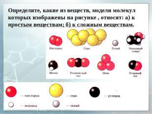 Определите, какие из веществ, модели молекул которых изображены на рисунке ,