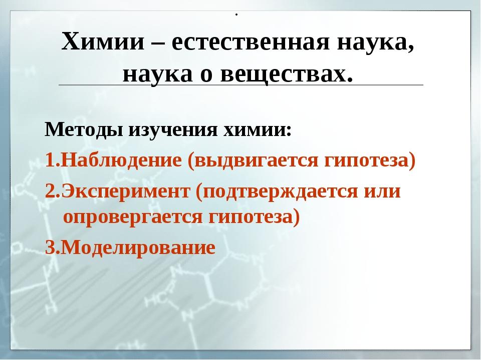 Химии – естественная наука, наука о веществах. . Методы изучения химии: 1.Наб...