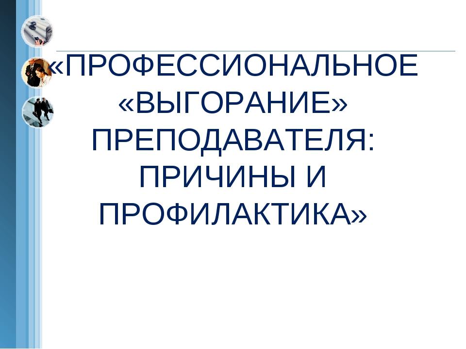 «ПРОФЕССИОНАЛЬНОЕ «ВЫГОРАНИЕ» ПРЕПОДАВАТЕЛЯ: ПРИЧИНЫ И ПРОФИЛАКТИКА»