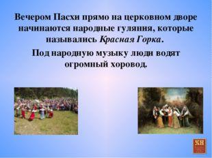 Вечером Пасхи прямо на церковном дворе начинаются народные гуляния, которые н