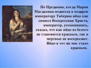 По Преданию, когда Мария Магдалина поднесла в подарок императору Тиберию яйцо