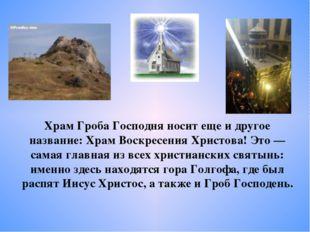 Храм Гроба Господня носит еще и другое название: Храм Воскресения Христова! Э