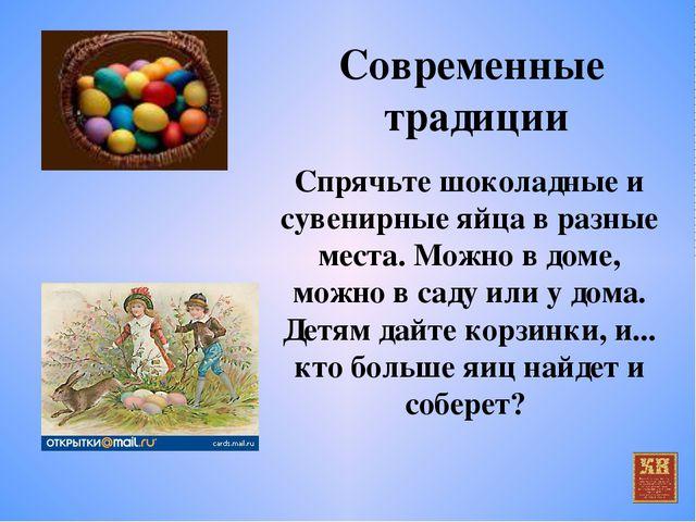 Современные традиции Спрячьте шоколадные и сувенирные яйца в разные места. Мо...