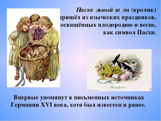 Пасха́льный за́яц (кролик) пришёл из языческих праздников, посвящённых плодор...