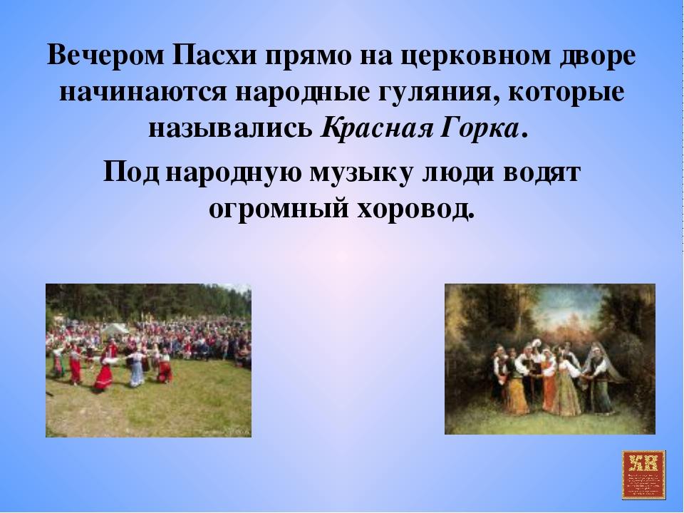 Вечером Пасхи прямо на церковном дворе начинаются народные гуляния, которые н...