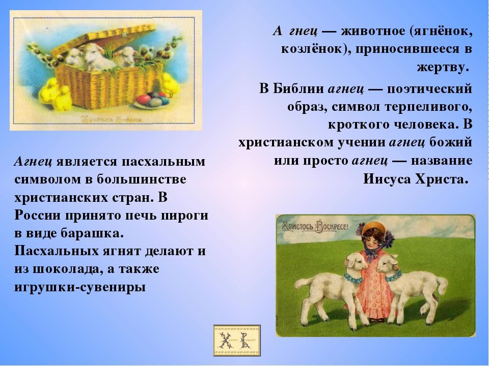 А́гнец — животное (ягнёнок, козлёнок), приносившееся в жертву. В Библии агнец...