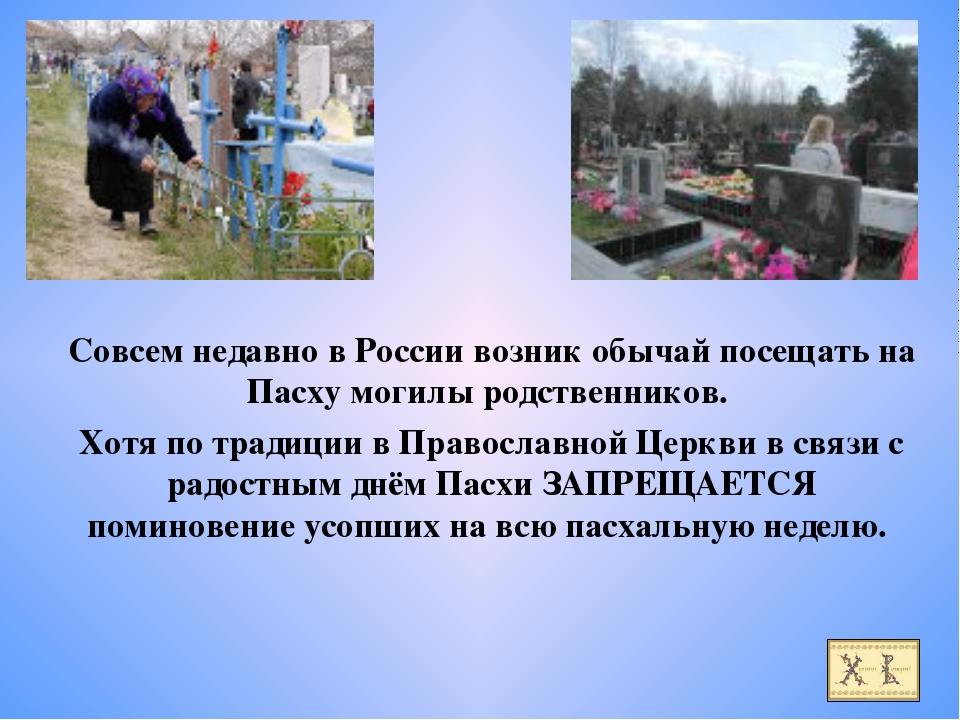 Совсем недавно в России возник обычай посещать на Пасху могилы родственников....