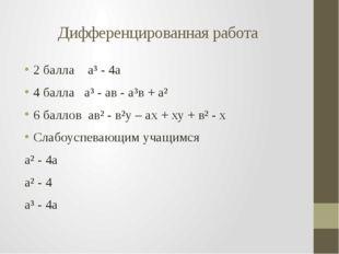 Дифференцированная работа 2 балла а³ - 4а 4 балла а³ - ав - а³в + а² 6 баллов