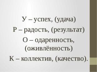 У – успех, (удача) Р – радость, (результат) О – одаренность, (оживлённость)