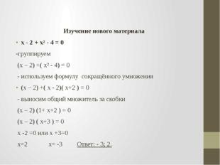 Изучение нового материала х - 2 + х² - 4 = 0 -группируем (х – 2) +( х² - 4)