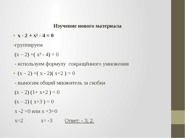 Изучение нового материала х - 2 + х² - 4 = 0 -группируем (х – 2) +( х² - 4)...