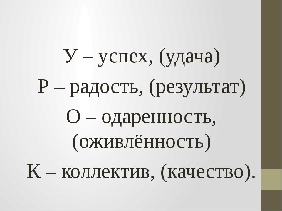 У – успех, (удача) Р – радость, (результат) О – одаренность, (оживлённость)...