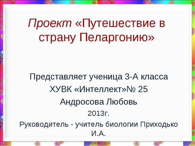 Проект «Путешествие в страну Пеларгонию» Представляет ученица 3-А класса ХУВК...