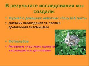 В результате исследования мы создали: Журнал о домашних животных «Хочу всё зн
