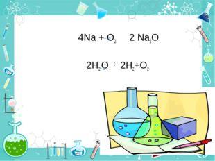 4Na + O2 2 Na2O 2H2 O t 2Н2+О2