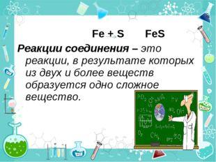Fe + S FeS Реакции соединения – это реакции, в результате которых из двух и