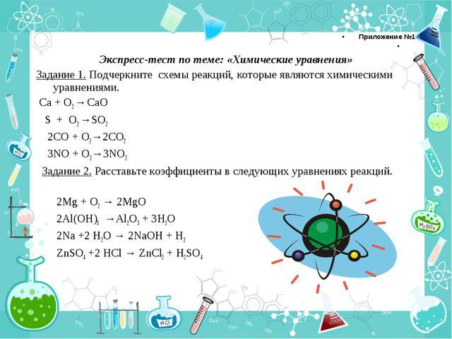 Приложение №1  Экспресс-тест по теме: «Химические уравнения» Задание 1. Подч...