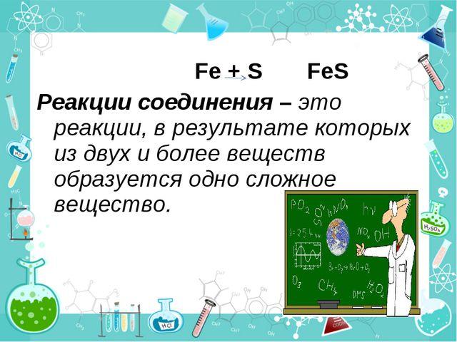 Fe + S FeS Реакции соединения – это реакции, в результате которых из двух и...