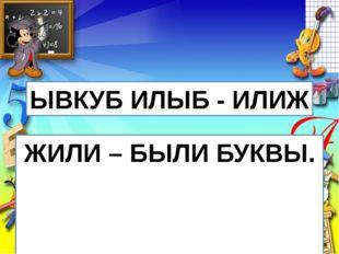ЫВКУБ ИЛЫБ - ИЛИЖ ЖИЛИ – БЫЛИ БУКВЫ.